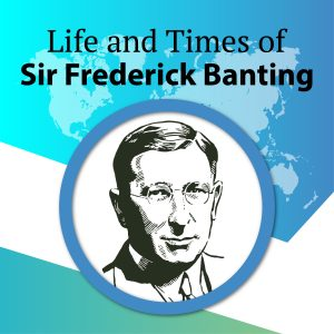 Life and Times of Sir Frederick Banting