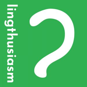 Lingthusiasm – A podcast that's enthusiastic about linguistics