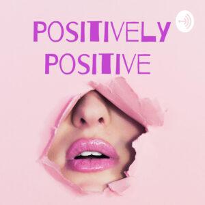 Positively Positive Podcast