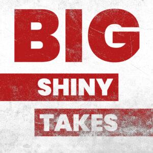 Big Shiny Takes