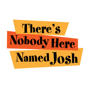 There's Nobody Here Named Josh