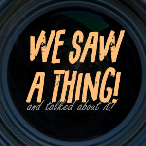 WE SAW A THING! and talked about it!