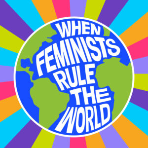 When Feminists Rule the World